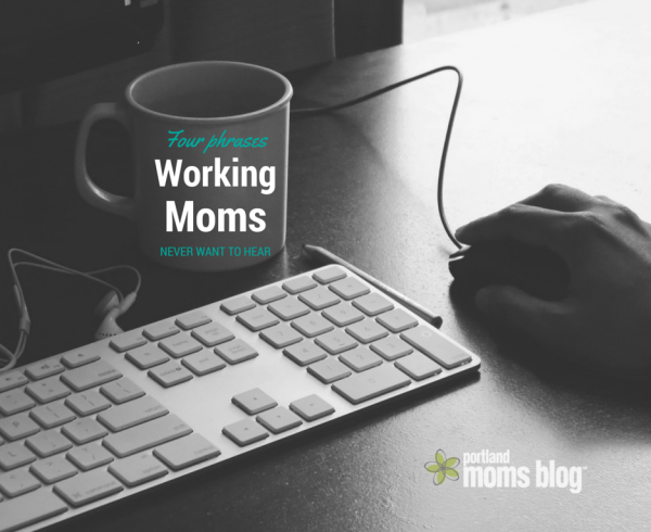 Four Phrases Working Moms Never Want To Hear