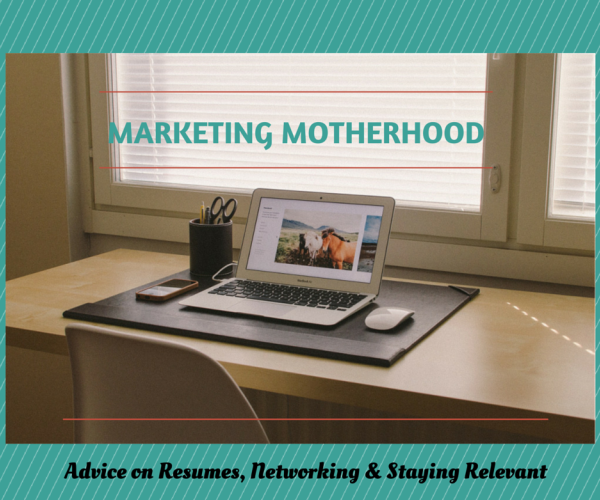 Marketing Motherhood - Resumes Networking and Staying Relevant