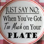 Just Say No: When You've Got Too Much on Your Plate