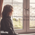 Mommy Stress Buster: How Five Minutes Saves Me From Crazy