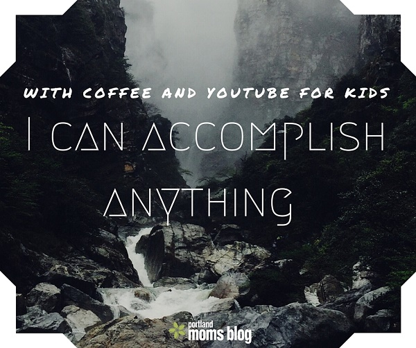 with coffee and youtube kids i can accomplish anything, mom memes, motherhood positive affirmations