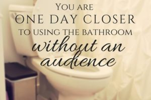 You are one day closer to using the bathroom without an audience