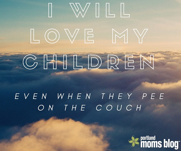 I will love my children even when they pee on the couch