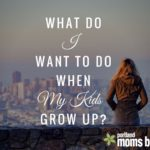 What Do I Want To Do When My Kids Grow Up?