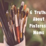 6 Truths About Pinterest Moms