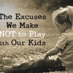 The Excuses We Make NOT to Play with Our Kids