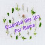 Essential Oils 101 For Moms