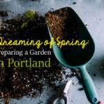 Dreaming of Spring: Preparing a Garden in Portland