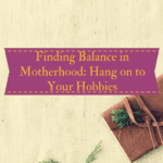 Finding Balance in Motherhood: Hang onto Your Hobbies