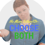 No More Either/Or: Choose Both
