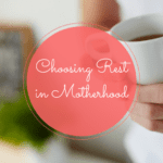 Choosing Rest in Motherhood