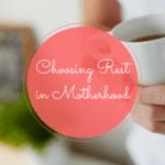 Choosing Rest in Motherhood