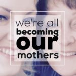 We're All Becoming Our Mothers