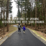 The Importance of Spending Intentional Time with Your Children