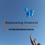 Releasing Control: Fostering Independence in our Kids