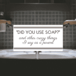 """Did You Use Soap?"" and Other Crazy Things I Say As a Parent"