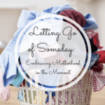 Letting Go of Someday: Embracing Motherhood in the Moment