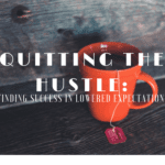 Quitting the Hustle: Finding Success in Lowered Expectations