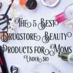 5 Drugstore Beauty Products Under $10 for Moms